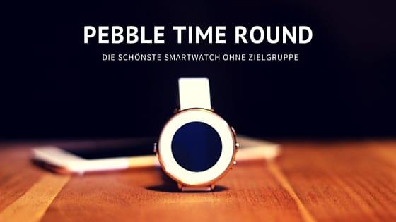 Pebble Time Round: Die schönste Smartwatch ohne Zielgruppe